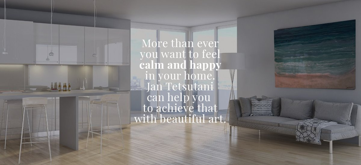 Now more than ever you want to be calm & happy in your home. Jan Tetsutani can help you to achieve this with wall art